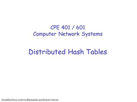 Distributed Hash Tables CPE 401 / 601 Computer Network Systems Modified from Ashwin Bharambe and Robert Morris.