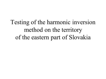 Testing of the harmonic inversion method on the territory of the eastern part of Slovakia.