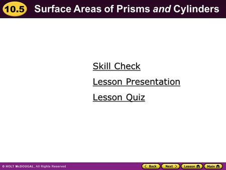 10.5 Surface Areas of Prisms and Cylinders Skill Check Skill Check Lesson Quiz Lesson Quiz Lesson Presentation Lesson Presentation.