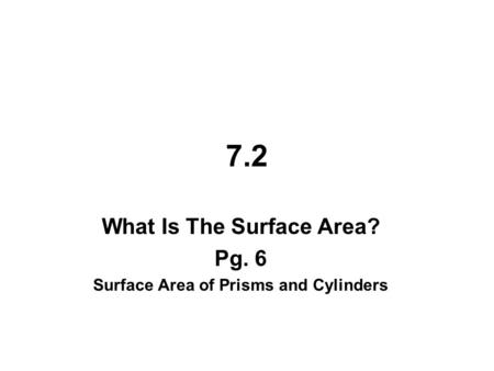 7.2 What Is The Surface Area? Pg. 6 Surface Area of Prisms and Cylinders.