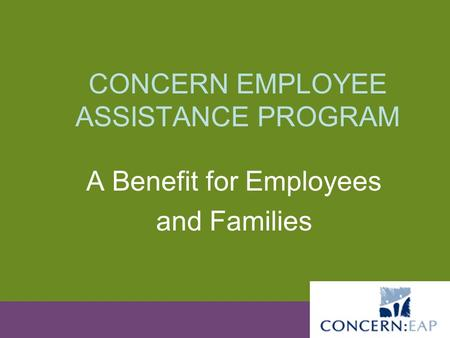 CONCERN EMPLOYEE ASSISTANCE PROGRAM A Benefit for Employees and Families.