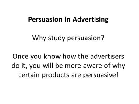 Persuasion in Advertising Why study persuasion? Once you know how the advertisers do it, you will be more aware of why certain products are persuasive!