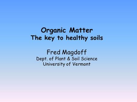 Organic Matter The key to healthy soils Fred Magdoff Dept. of Plant & Soil Science University of Vermont.
