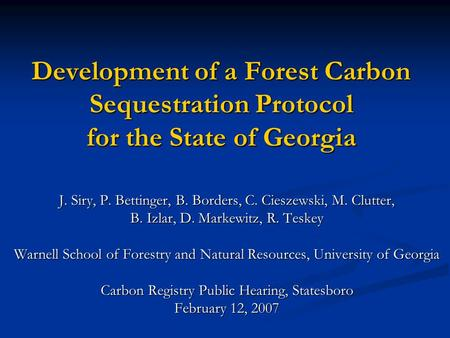Development of a Forest Carbon Sequestration Protocol for the State of Georgia J. Siry, P. Bettinger, B. Borders, C. Cieszewski, M. Clutter, B. Izlar,