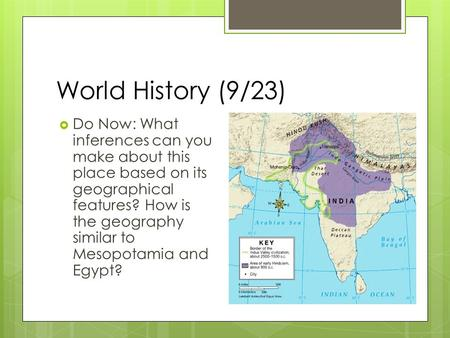 World History (9/23)  Do Now: What inferences can you make about this place based on its geographical features? How is the geography similar to Mesopotamia.