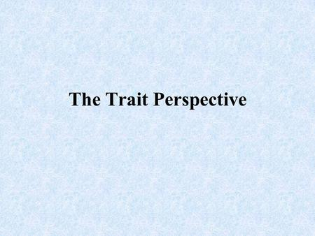 The Trait Perspective. Trait A characteristic of behavior or a disposition to feel and act as assessed by self-reported inventories or peer reports.