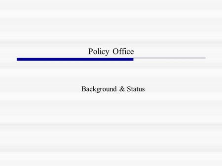 Policy Office Background & Status. Background 2002-2003: interest in policy development and organization Extensive research and study Systems Policy Review.