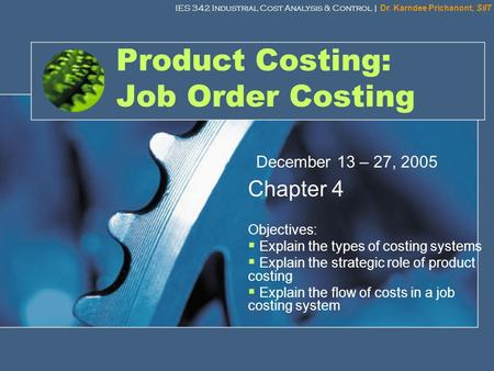 IES 342 Industrial Cost Analysis & Control | Dr. Karndee Prichanont, SIIT 1 Product Costing: Job Order Costing Chapter 4 Objectives:  Explain the types.