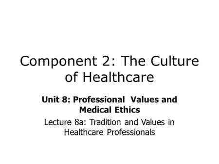 Component 2: The Culture of Healthcare Unit 8: Professional Values and Medical Ethics Lecture 8a: Tradition and Values in Healthcare Professionals.