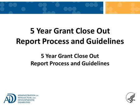 5 Year Grant Close Out Report Process and Guidelines.