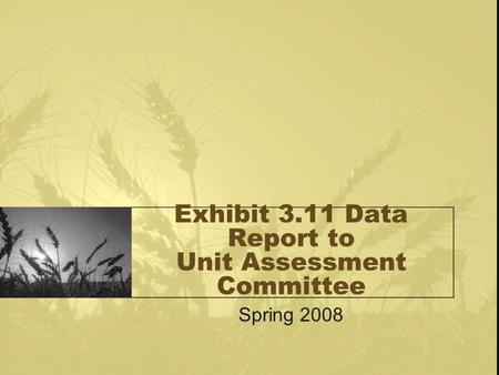Exhibit 3.11 Data Report to Unit Assessment Committee Spring 2008.