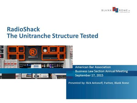 RadioShack The Unitranche Structure Tested American Bar Association Business Law Section Annual Meeting September 17, 2015 Presented by: Rick Antonoff,