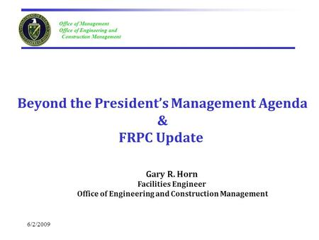 Office of Management Office of Engineering and Construction Management 6/2/2009 Beyond the President's Management Agenda & FRPC Update Gary R. Horn Facilities.