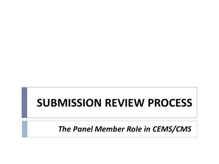 SUBMISSION REVIEW PROCESS The Panel Member Role in CEMS/CMS.
