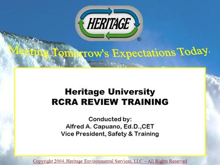 Copyright 2004, Heritage Environmental Services, LLC – All Rights Reserved Heritage University RCRA REVIEW TRAINING Conducted by: Alfred A. Capuano, Ed.D.,CET.