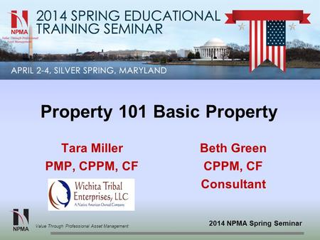 2014 NPMA Spring Seminar Value Through Professional Asset Management Property 101 Basic Property Tara Miller PMP, CPPM, CF Beth Green CPPM, CF Consultant.