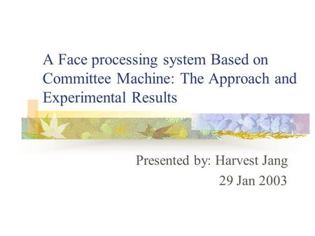 A Face processing system Based on Committee Machine: The Approach and Experimental Results Presented by: Harvest Jang 29 Jan 2003.