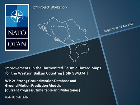 Belgrade, 25-26 Apr 2013 Radmila Salic, MSc. 2 nd Project Workshop Improvements in the Harmonized Seismic Hazard Maps for the Western Balkan Countries|