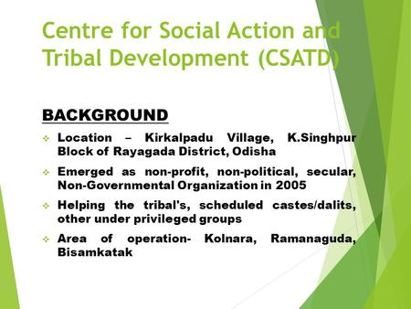 Centre for Social Action and Tribal Development (CSATD) BACKGROUND  Location – Kirkalpadu Village, K.Singhpur Block of Rayagada District, Odisha  Emerged.