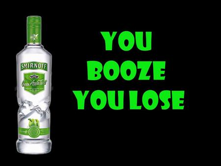 You Booze You Lose. You Drink & Drive You might not be alive.