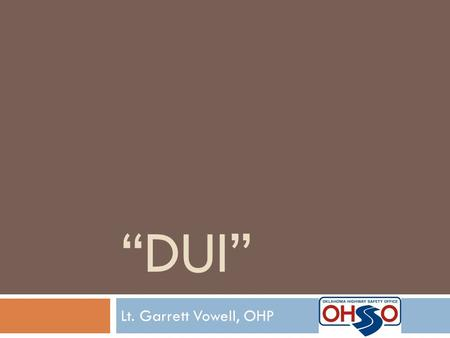 """DUI"" Lt. Garrett Vowell, OHP. ""DUI"" – Mike Mathis Productions  Filming began in April 2010 in Troop A (Oklahoma County) and Troop F ( Pontotoc County)"