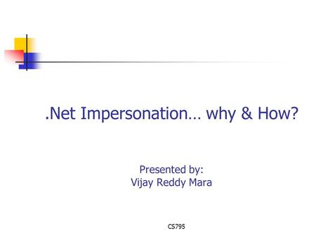 CS795.Net Impersonation… why & How? Presented by: Vijay Reddy Mara.