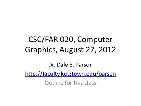 CSC/FAR 020, Computer Graphics, August 27, 2012 Dr. Dale E. Parson  Outline for this class.