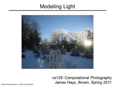 Modeling Light cs129: Computational Photography James Hays, Brown, Spring 2011 Slides from Alexei A. Efros and others.