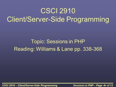 Sessions in PHP – Page 1 of 13CSCI 2910 – Client/Server-Side Programming CSCI 2910 Client/Server-Side Programming Topic: Sessions in PHP Reading: Williams.