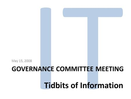 IT GOVERNANCE COMMITTEE MEETING May 15, 2008 Tidbits of Information.