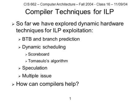 CIS 662 – Computer Architecture – Fall 2004 - Class 16 – 11/09/04 1 Compiler Techniques for ILP  So far we have explored dynamic hardware techniques for.