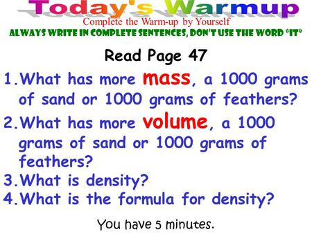 "You have 5 minutes. Complete the Warm-up by Yourself Always Write in Complete Sentences, Don't use the Word ""IT"" Read Page 47 1.What has more mass, a 1000."
