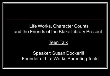Life Works, Character Counts and the Friends of the Blake Library Present Teen Talk Speaker: Susan Dockerill Founder of Life Works Parenting Tools.