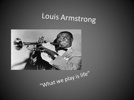 "Louis Armstrong ""What we play is life"". In the Beginning Louis Armstrong was born on August 4, 1901. He often said that he was born on July 4 th. It was."