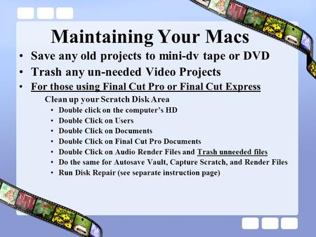 Maintaining Your Macs Save any old projects to mini-dv tape or DVD Trash any un-needed Video Projects For those using Final Cut Pro or Final Cut Express.