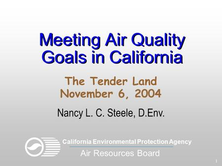 1 Meeting Air Quality Goals in California Nancy L. C. Steele, D.Env. The Tender Land November 6, 2004 California Environmental Protection Agency Air Resources.