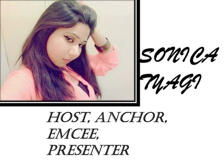 SONICA TYAGI Host, anchor, emcee, presenter. DATE OF BIRTH : 23 AUGUST 1994 ACADEMIC QUALIFICATIONS Persuing B.A.[H] Applied Psychology, From University.