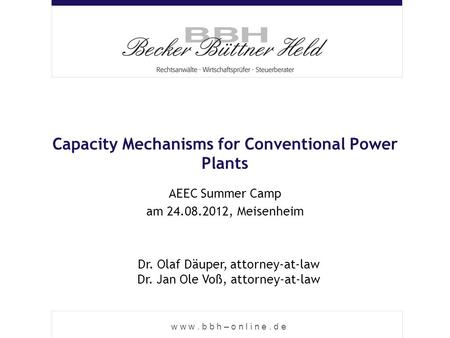 W w w. b b h – o n l i n e. d e Capacity Mechanisms for Conventional Power Plants AEEC Summer Camp am 24.08.2012, Meisenheim Dr. Olaf Däuper, attorney-at-law.