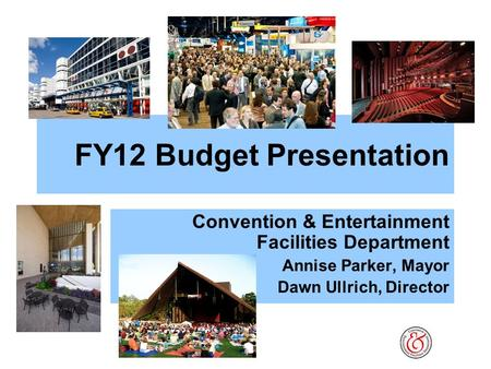 FY12 Budget Presentation Convention & Entertainment Facilities Department Annise Parker, Mayor Dawn Ullrich, Director.