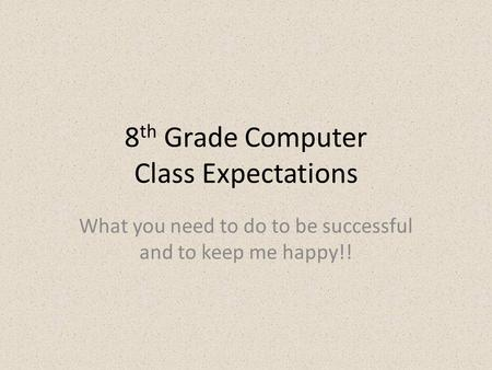 8 th Grade Computer Class Expectations What you need to do to be successful and to keep me happy!!