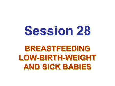 Session 28 BREASTFEEDING LOW-BIRTH-WEIGHT AND SICK BABIES.