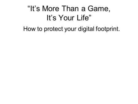 """It's More Than a Game, It's Your Life"" How to protect your digital footprint."