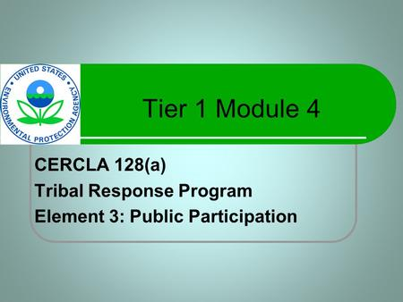 Tier 1 Module 4 CERCLA 128(a) Tribal Response Program Element 3: Public Participation.