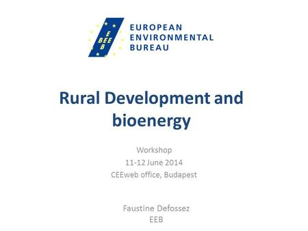 Rural Development and bioenergy Workshop 11-12 June 2014 CEEweb office, Budapest Faustine Defossez EEB.