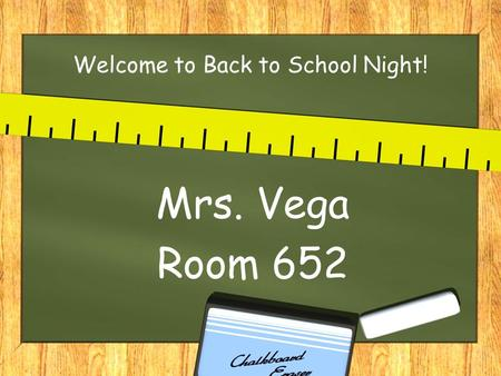 Welcome to Back to School Night! Mrs. Vega Room 652.