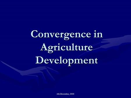 6th December, 2008 Convergence in Agriculture Development.
