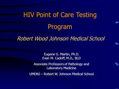 Robert Wood Johnson Medical School HIV Point of Care Testing Program Eugene G. Martin, Ph.D. Evan M. Cadoff, M.D., BLD Associate Professors of Pathology.