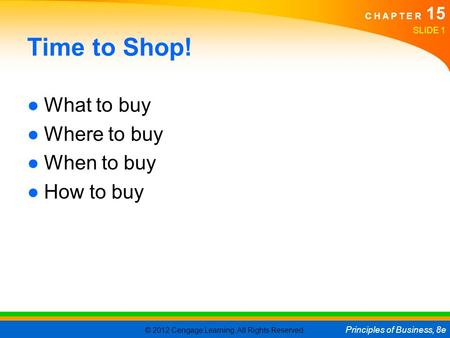 © 2012 Cengage Learning. All Rights Reserved. Principles of Business, 8e C H A P T E R 15 Time to Shop! ●What to buy ●Where to buy ●When to buy ●How to.