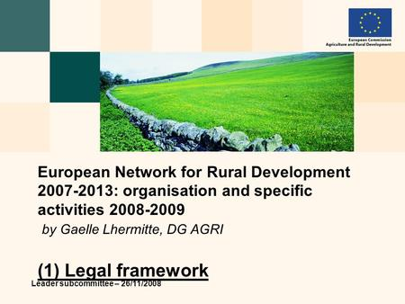 Leader subcommittee – 26/11/2008 European Network for Rural Development 2007-2013: organisation and specific activities 2008-2009 by Gaelle Lhermitte,
