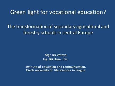Green light for vocational education? The transformation of secondary agricultural and forestry schools in central Europe Mgr. Jiří Votava Ing. Jiří Husa,